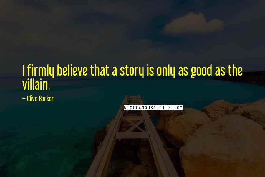 Clive Barker quotes: I firmly believe that a story is only as good as the villain.