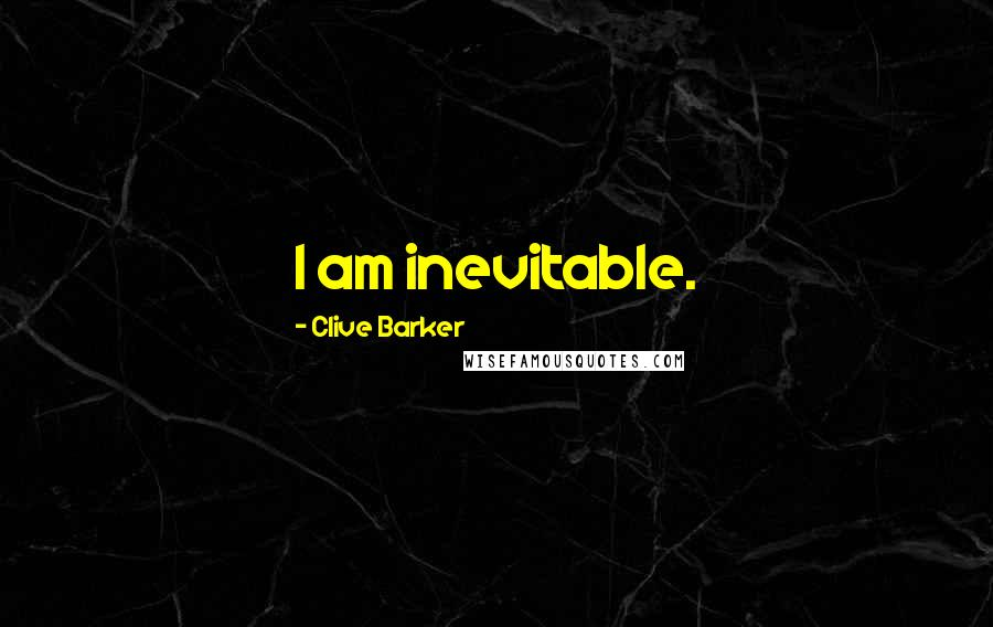 Clive Barker quotes: I am inevitable.
