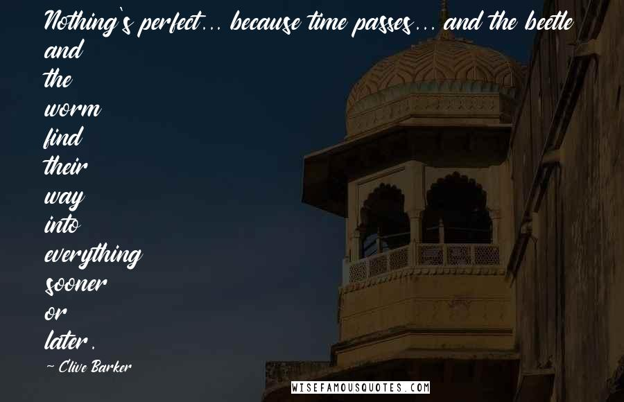 Clive Barker quotes: Nothing's perfect... because time passes... and the beetle and the worm find their way into everything sooner or later.