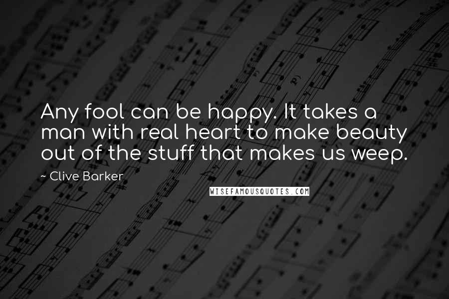 Clive Barker quotes: Any fool can be happy. It takes a man with real heart to make beauty out of the stuff that makes us weep.