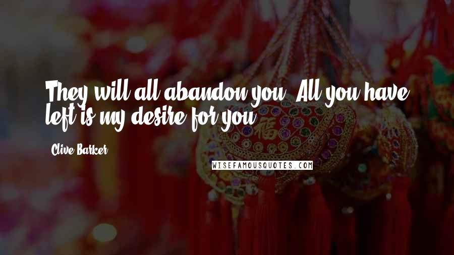 Clive Barker quotes: They will all abandon you. All you have left is my desire for you.
