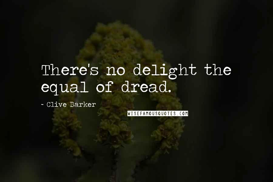 Clive Barker quotes: There's no delight the equal of dread.