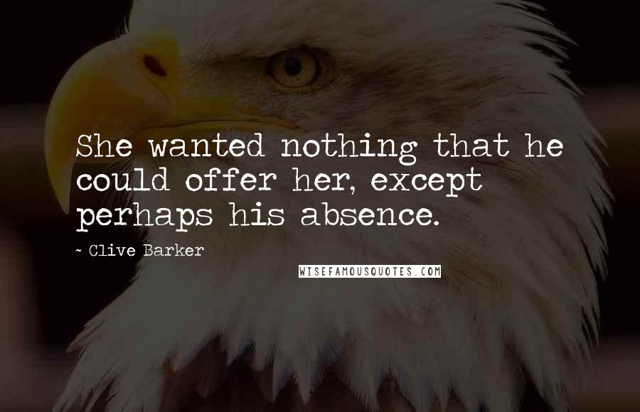 Clive Barker quotes: She wanted nothing that he could offer her, except perhaps his absence.