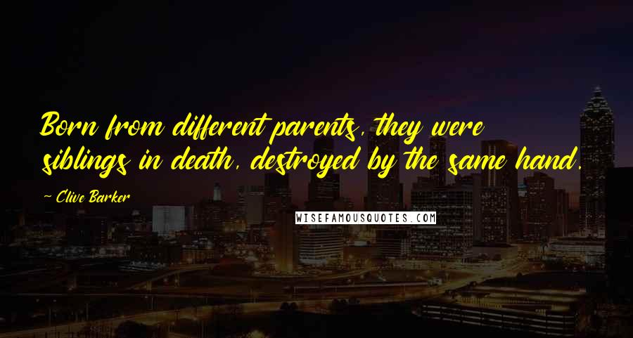 Clive Barker quotes: Born from different parents, they were siblings in death, destroyed by the same hand.
