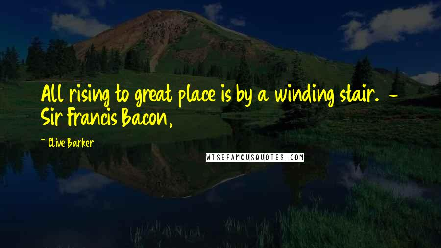 Clive Barker quotes: All rising to great place is by a winding stair. - Sir Francis Bacon,