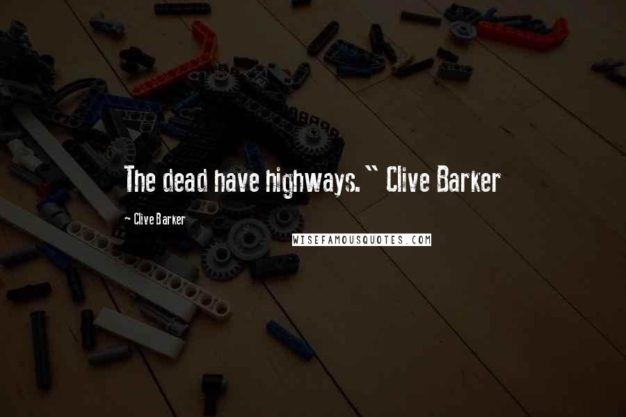 "Clive Barker quotes: The dead have highways."" Clive Barker"