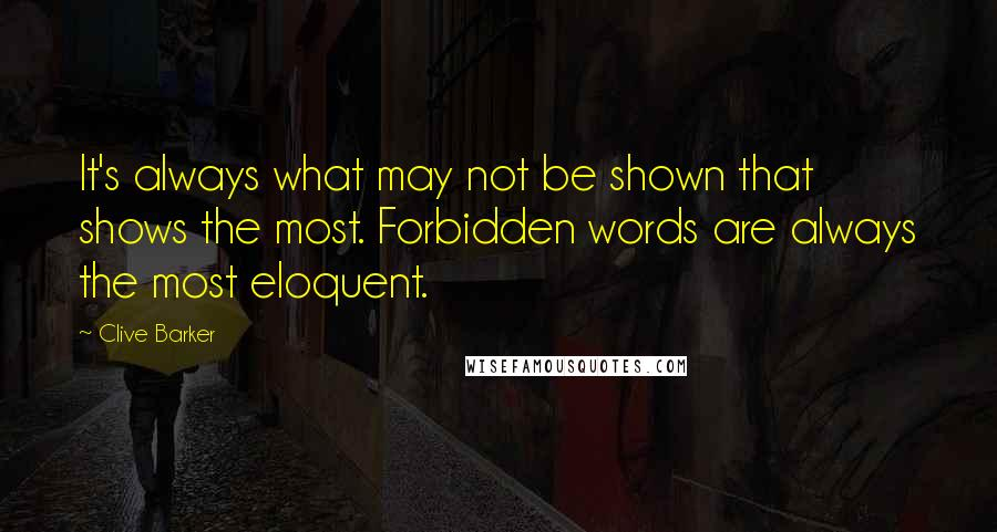 Clive Barker quotes: It's always what may not be shown that shows the most. Forbidden words are always the most eloquent.