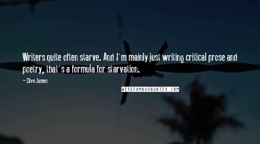 Clive James quotes: Writers quite often starve. And I'm mainly just writing critical prose and poetry, that's a formula for starvation.