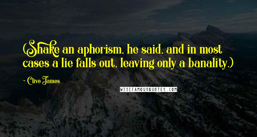 Clive James quotes: (Shake an aphorism, he said, and in most cases a lie falls out, leaving only a banality.)