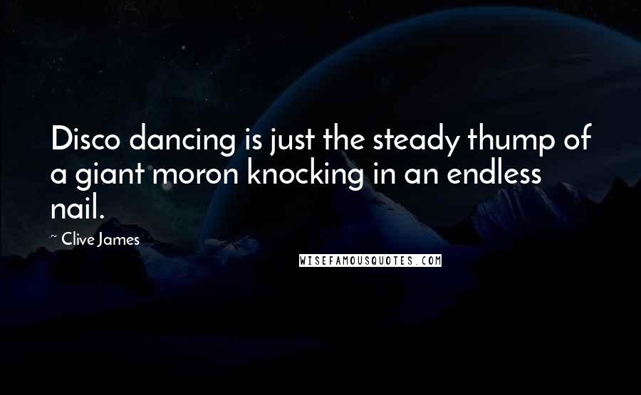 Clive James quotes: Disco dancing is just the steady thump of a giant moron knocking in an endless nail.