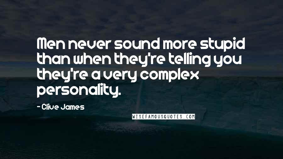 Clive James quotes: Men never sound more stupid than when they're telling you they're a very complex personality.