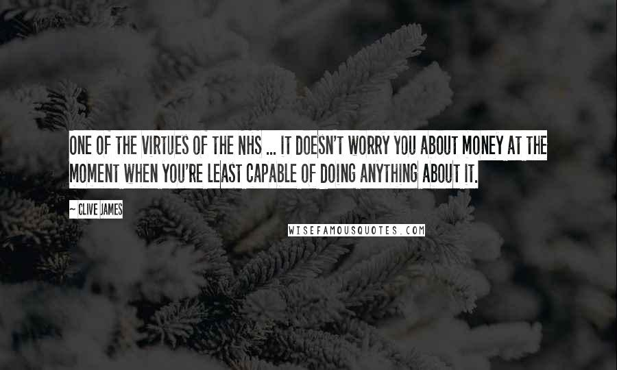 Clive James quotes: One of the virtues of the NHS ... it doesn't worry you about money at the moment when you're least capable of doing anything about it.