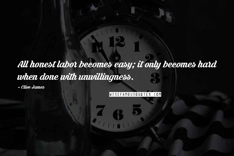 Clive James quotes: All honest labor becomes easy; it only becomes hard when done with unwillingness.