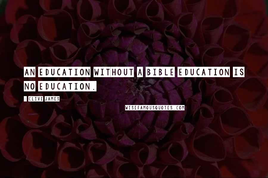 Clive James quotes: An education without a Bible education is no education.