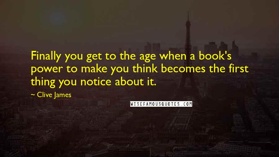 Clive James quotes: Finally you get to the age when a book's power to make you think becomes the first thing you notice about it.