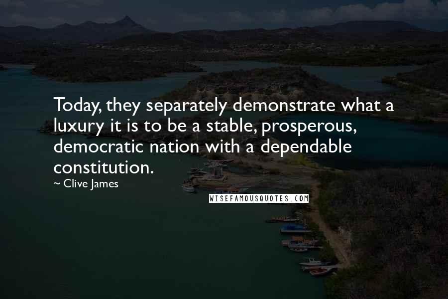 Clive James quotes: Today, they separately demonstrate what a luxury it is to be a stable, prosperous, democratic nation with a dependable constitution.
