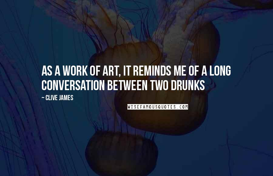 Clive James quotes: As a work of art, it reminds me of a long conversation between two drunks