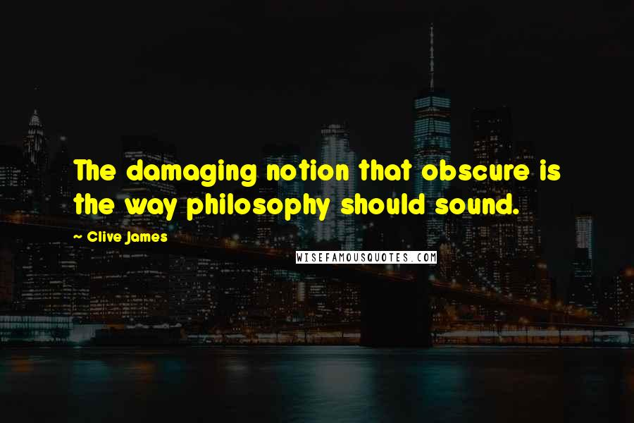 Clive James quotes: The damaging notion that obscure is the way philosophy should sound.