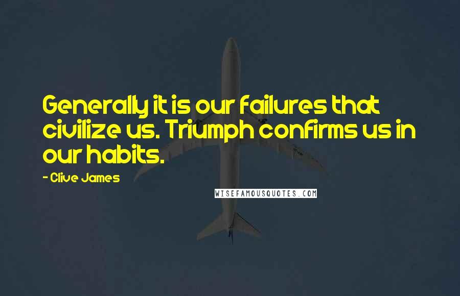 Clive James quotes: Generally it is our failures that civilize us. Triumph confirms us in our habits.