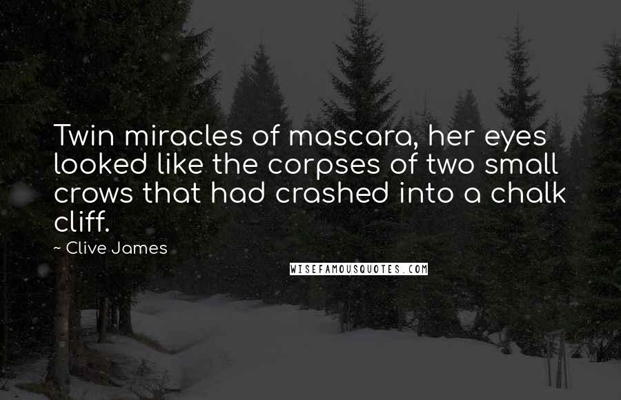Clive James quotes: Twin miracles of mascara, her eyes looked like the corpses of two small crows that had crashed into a chalk cliff.