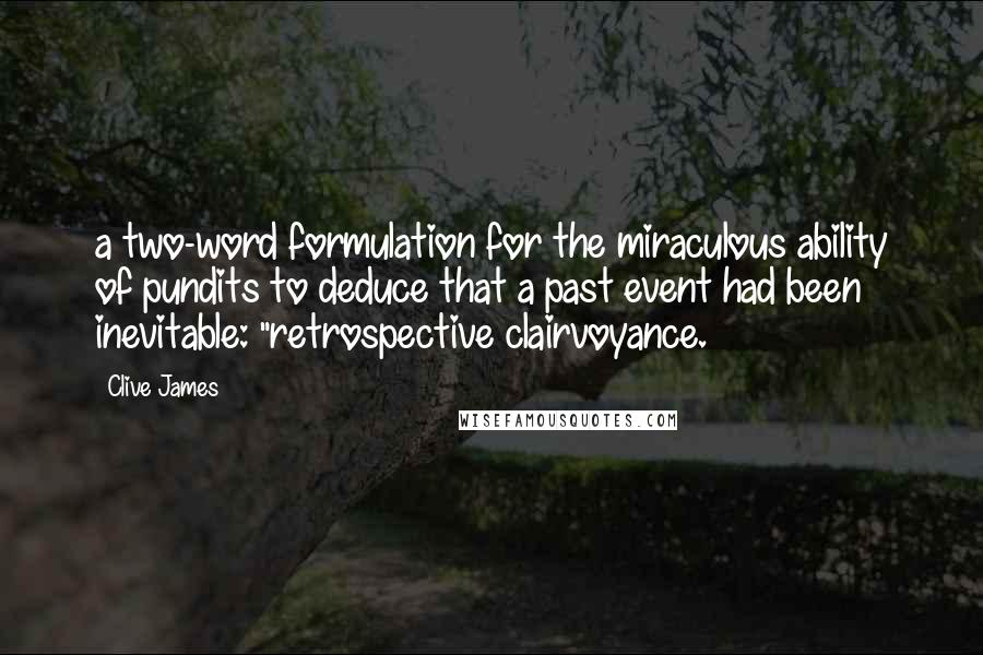 """Clive James quotes: a two-word formulation for the miraculous ability of pundits to deduce that a past event had been inevitable: """"retrospective clairvoyance."""