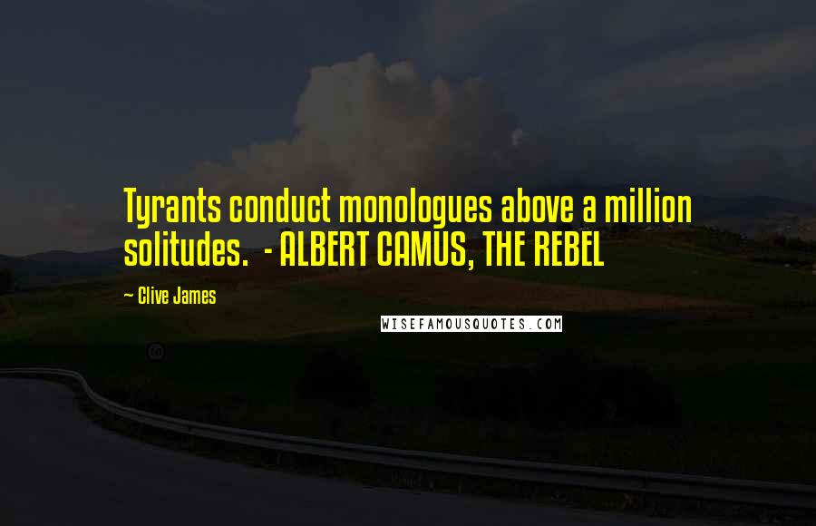 Clive James quotes: Tyrants conduct monologues above a million solitudes. - ALBERT CAMUS, THE REBEL