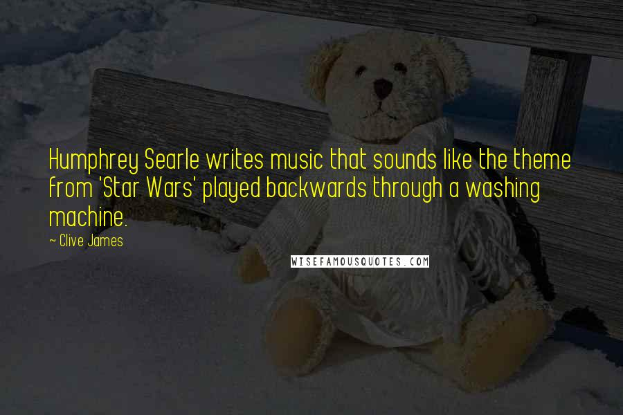 Clive James quotes: Humphrey Searle writes music that sounds like the theme from 'Star Wars' played backwards through a washing machine.