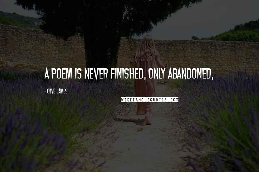 Clive James quotes: a poem is never finished, only abandoned,