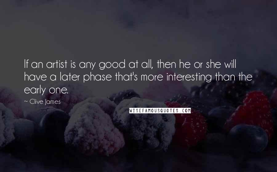 Clive James quotes: If an artist is any good at all, then he or she will have a later phase that's more interesting than the early one.