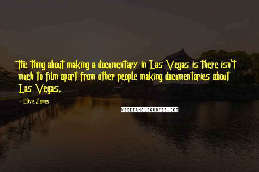 Clive James quotes: The thing about making a documentary in Las Vegas is there isn't much to film apart from other people making documentaries about Las Vegas.
