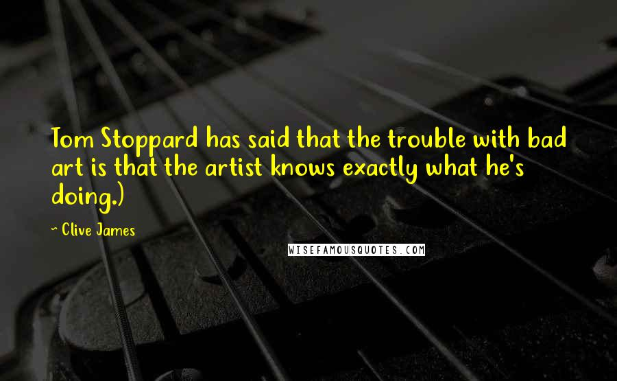 Clive James quotes: Tom Stoppard has said that the trouble with bad art is that the artist knows exactly what he's doing.)