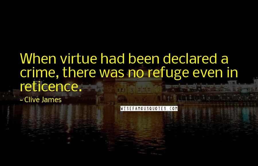 Clive James quotes: When virtue had been declared a crime, there was no refuge even in reticence.