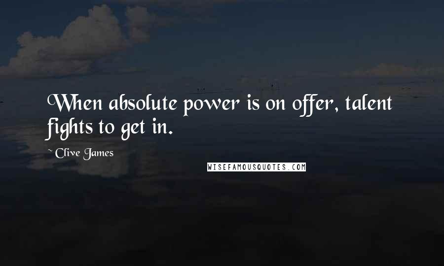Clive James quotes: When absolute power is on offer, talent fights to get in.