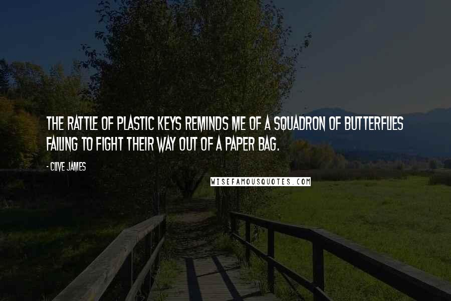 Clive James quotes: The rattle of plastic keys reminds me of a squadron of butterflies failing to fight their way out of a paper bag.