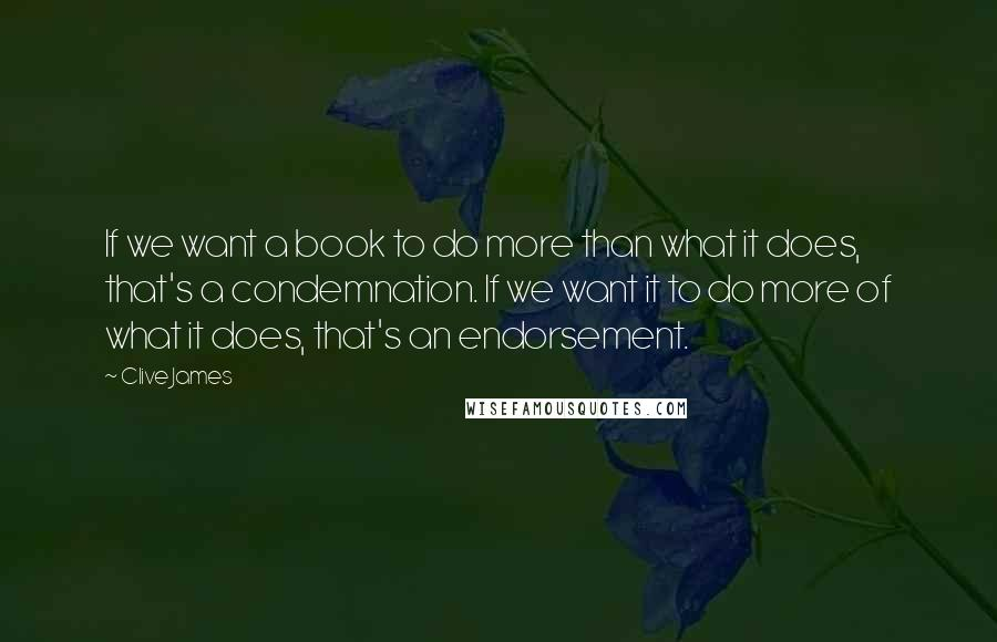 Clive James quotes: If we want a book to do more than what it does, that's a condemnation. If we want it to do more of what it does, that's an endorsement.