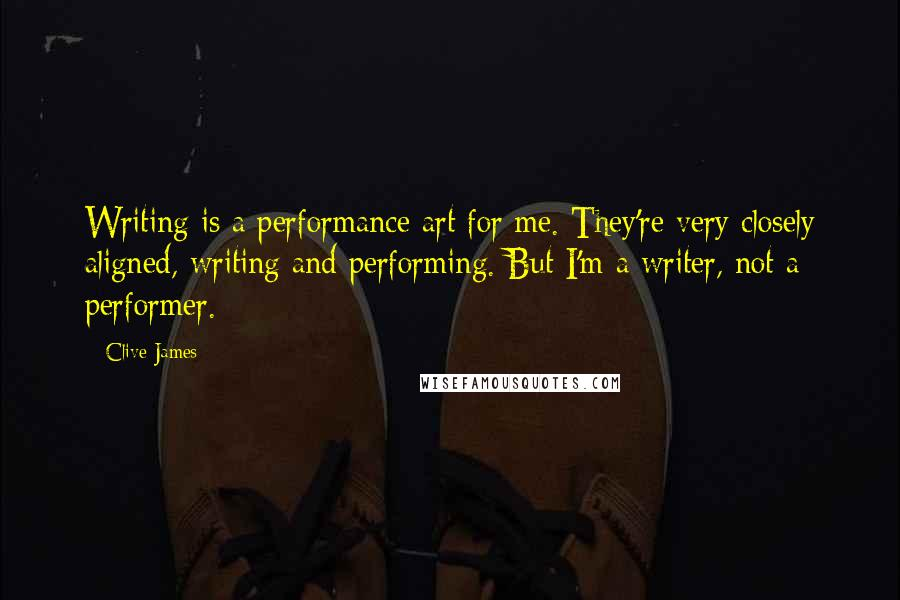 Clive James quotes: Writing is a performance art for me. They're very closely aligned, writing and performing. But I'm a writer, not a performer.