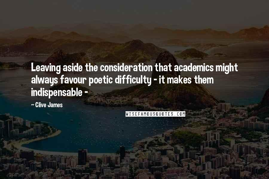 Clive James quotes: Leaving aside the consideration that academics might always favour poetic difficulty - it makes them indispensable -