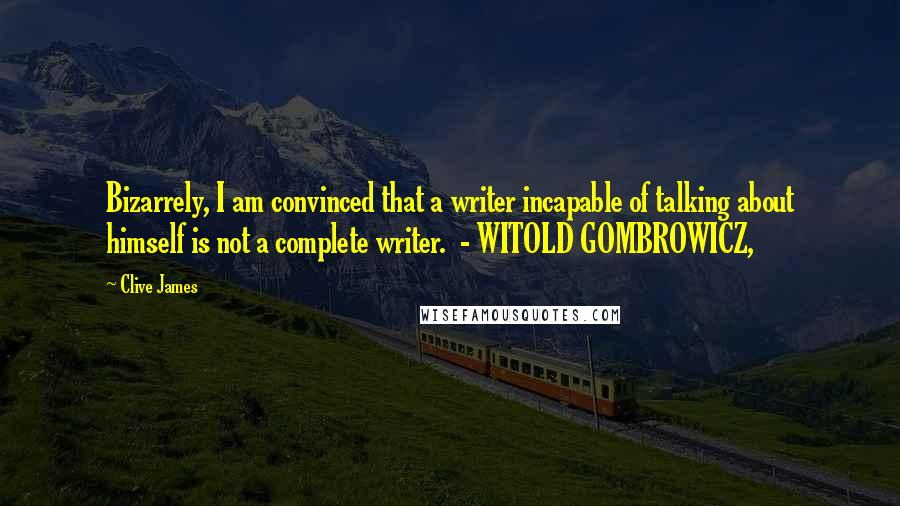 Clive James quotes: Bizarrely, I am convinced that a writer incapable of talking about himself is not a complete writer. - WITOLD GOMBROWICZ,