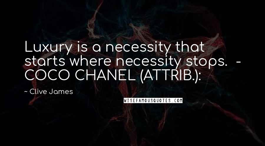 Clive James quotes: Luxury is a necessity that starts where necessity stops. - COCO CHANEL (ATTRIB.):