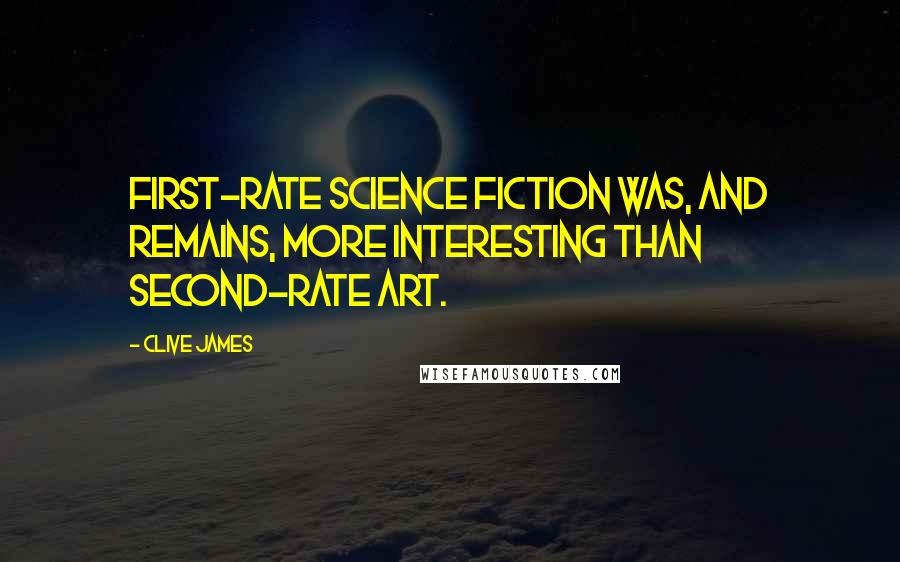 Clive James quotes: First-rate science fiction was, and remains, more interesting than second-rate art.