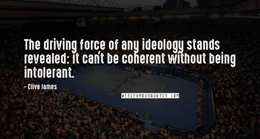 Clive James quotes: The driving force of any ideology stands revealed: it can't be coherent without being intolerant.