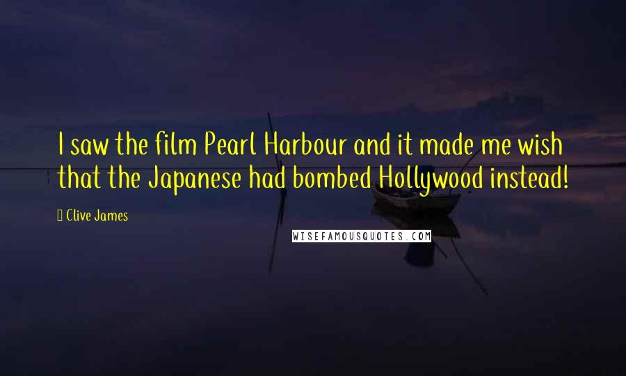 Clive James quotes: I saw the film Pearl Harbour and it made me wish that the Japanese had bombed Hollywood instead!
