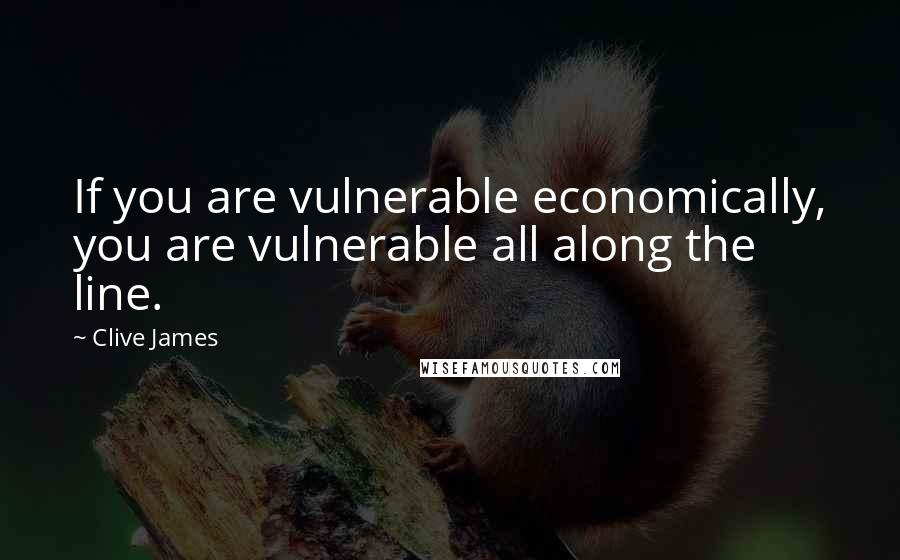 Clive James quotes: If you are vulnerable economically, you are vulnerable all along the line.