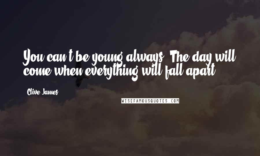 Clive James quotes: You can't be young always. The day will come when everything will fall apart.