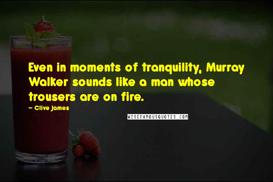 Clive James quotes: Even in moments of tranquility, Murray Walker sounds like a man whose trousers are on fire.