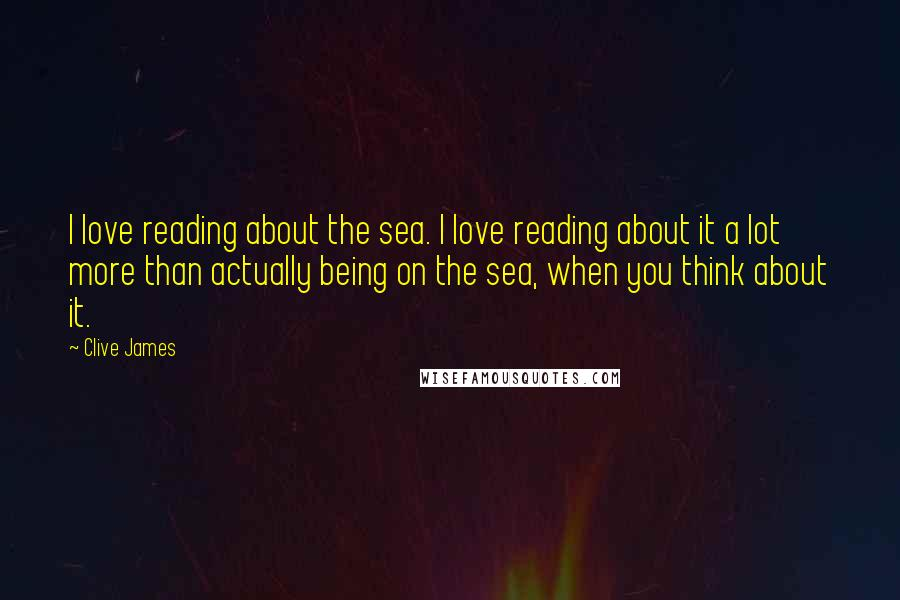 Clive James quotes: I love reading about the sea. I love reading about it a lot more than actually being on the sea, when you think about it.
