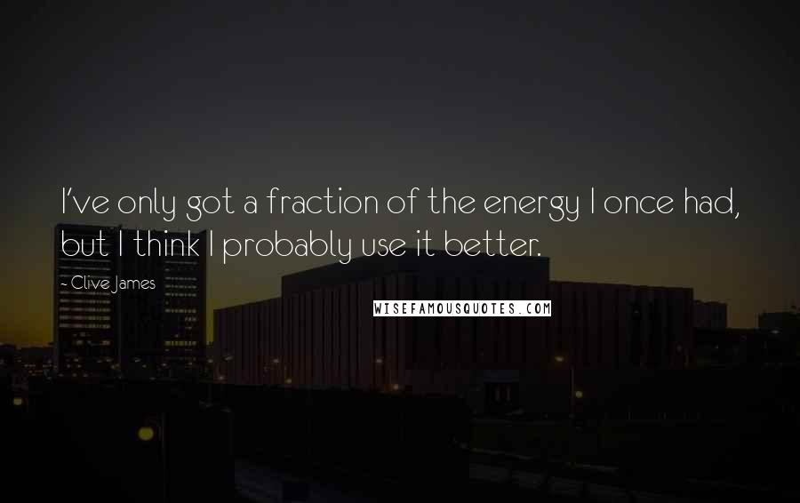 Clive James quotes: I've only got a fraction of the energy I once had, but I think I probably use it better.