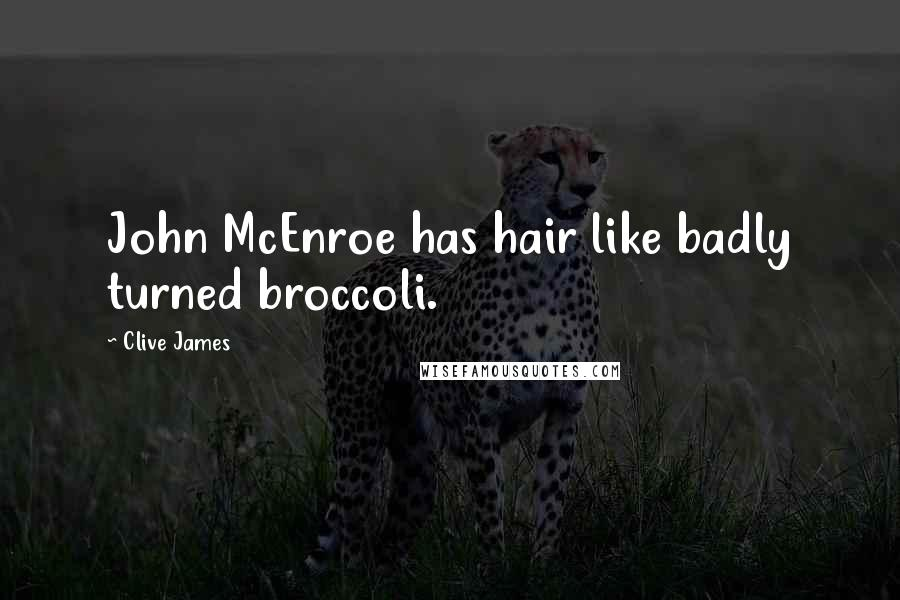 Clive James quotes: John McEnroe has hair like badly turned broccoli.