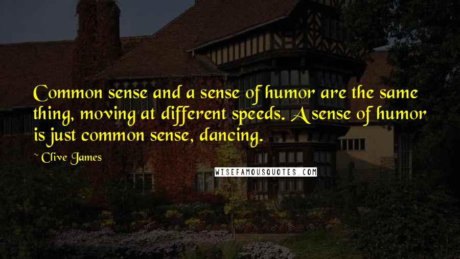 Clive James quotes: Common sense and a sense of humor are the same thing, moving at different speeds. A sense of humor is just common sense, dancing.