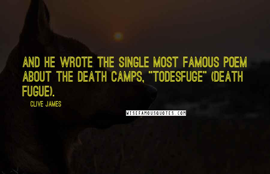 """Clive James quotes: And he wrote the single most famous poem about the death camps, """"Todesfuge"""" (Death Fugue)."""